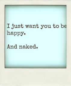 i just want you to be happy.And naked.