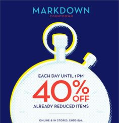 MARKDOWN COUNTDOWN   EACH DAY UNTIL 1PM 40% OFF ALREADY REDUCED ITEMS   ONLINE & IN STORES. ENDS 8/4.