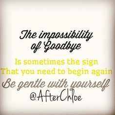 Goodbyes most of the time can feel impossible unimaginable .. But it also means a new beginning. Although life has changed - embrace the beginning versus the goodbye! Start with being super gentle with yourself!
