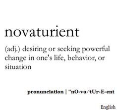 ♔ NOVATURIENT: (N). DESIRING OR SEEKING POWERFUL CHANGE IN ONE'S LIFE, BEHAVIOR, OR SITUATION #USEYOURWORDS