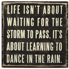 cute quote: life isn't about waiting for the storm to pass. it's about learning to dance in the rain :o)