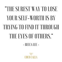 """""""The surest way to lose your self-worth is by trying to find it through the eyes of others."""" Becca Lee   Coco Calla. Inspirational quotes. Self Love."""