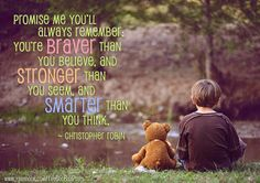 Promise me you'll         always remember:  You're braver than        you believe, and  stronger than     you seem, and          smarter than               you think. ~ Christopher Robin