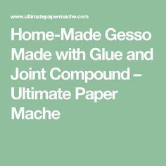 Home-Made Gesso Made with Glue and Joint Compound – Ultimate Paper Mache