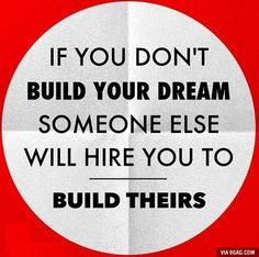 If you don't build your dream, s.o. else will hire you to build theirs.