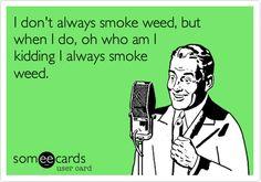 I don't always smoke weed, but when I do, oh who am I kidding I always smoke weed.