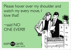"""Funny Workplace Ecard: Please hover over my shoulder and watch my every move, I love that! ~said NO ONE EVER!!!!"""