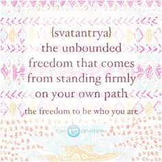 {Svatantrya} The unbound freedom that comes from standing firmly on your own path. The freedom to be who you are. www.tinydevotions.com