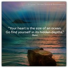 """""""Your heart is the size of an ocean.   Go find yourself in its hidden depths.""""  ~Rumi ..*"""
