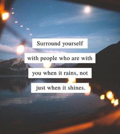 Sureound yourself with people who are with you when it rains..