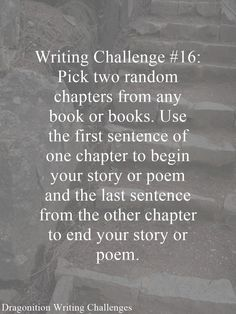 Writing Challenge #16: Pick two random chapters from any book or books. Use the first sentence of one chapter to begin your story or poem and the last sentence from the other chapter to end your st…