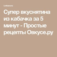 Супер вкуснятина из кабачка за 5 минут - Простые рецепты Овкусе.ру