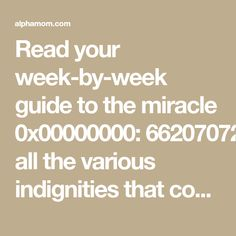 Read your week-by-week guide to the miracle of pregnancy and all the various indignities that come with it. Informative, but so entertaining!