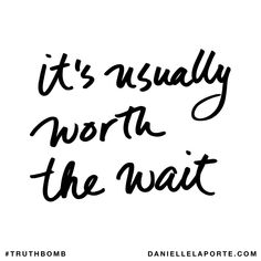 It's usually worth the wait. Subscribe: DanielleLaPorte.com #Truthbomb #Words #Quotes