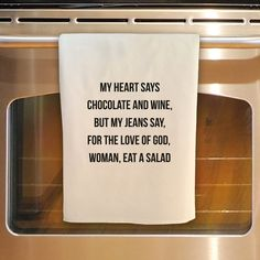 This listing is for one flour sack kitchen towel as seen: MY HEART SAYS CHOCOLATE AND WINE BUT MY JEANS SAY, FOR THE LOVE OF GOD, WOMAN, EAT A SALAD You wont find a flour sack towel made of a better quality. About my towels: approx 30x30 pre washed / pre shrunk bright white w black