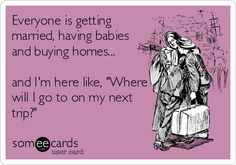 Everyone is getting married, having babies and buying homes... and I'm here like, 'Where will I go to on my next trip?'