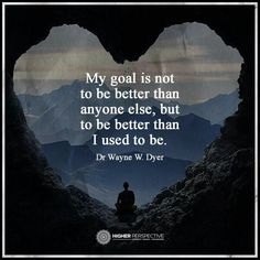 Wayne W. Dyer ~ my goal is not to be better than anyone else, but to be better than I used to be. Wisdom Quotes, Quotes To Live By, Life Quotes, Qoutes, 2017 Quotes, Success Quotes, Leadership, Perspective Quotes, Motivational Quotes