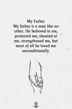 My Father My father is a man like no other. He believed in me, protected me, shouted at me, strengthened me, but most of all he loved me unconditionally. Best Dad Quotes, Father Love Quotes, Dad Quotes From Daughter, Father Poems, I Love My Father, Mom And Dad Quotes, Fathers Day Quotes, I Love My Dad, Fathers Love