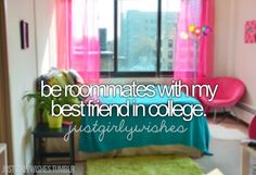 I've always wanted to go to the same college as my best friend & stay in a dorm or apartment together.