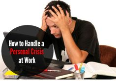 Learn the proper way of handling a personal crisis at work!