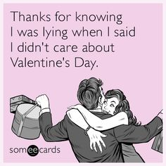 Free and Funny Valentine's Day Ecard: Thanks for knowing I was lying when I said I didn't care about Valentine's Day. Create and send your own custom Valentine's Day ecard. Best Quotes, Funny Quotes, Funny Memes, Hilarious, Humor Quotes, Awesome Quotes, Jokes, Valentines Day Funny Meme, Hate Valentines Day