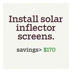 Install solar inflector screens on windows to draw the sun's heat into the house in winter and block it out in summer. When seasons change, simply flip the screens.  Cost: $15 per square foot at Solarize Inflector Window Systems.  Savings: About $170 a year in energy costs by boosting the performance of two single-pane, south-facing windows by 70 percent.  Bonus: Your too-hot sunroom might be bearable come summer.