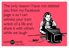 Funny Cry for Help Ecard: The only reason I have not deleted you from my Facebook page is so I can witness your train wreck of a life and share it with others while we laugh.
