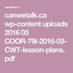 canwetalk.ca wp-content uploads 2016 03 COOR-79l-2016-03-CWT-lesson-plans.pdf