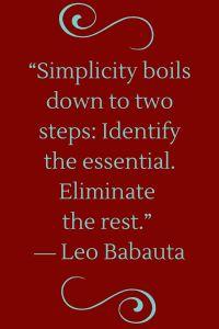 Identify the essential; eliminate the rest. ~courtesy Leo Babauta #minimalist #minimalism