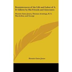 Reminiscences of the Life and Labor of A. D. Gillette by His Friends and Associates: Horatio Gates Jones, Thomas Armitage, R. S. MacArthur, and George
