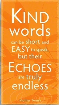 Kind words can be short and easy to speak but their echos are truly endless.