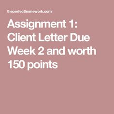 Assignment 1: Client Letter  Due Week 2 and worth 150 points