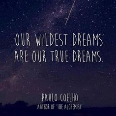 """""""Our wildest dream are our true dreams."""" Paulo coelho"""