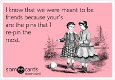 I know that we were meant to be friends because your's are the pins that I re-pin the most.