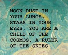 Moon dust in your lungs,  stars in your eyes,  you are a child of the cosmos, a ruler of the skies