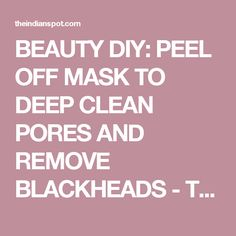 BEAUTY DIY: PEEL OFF MASK TO DEEP CLEAN PORES AND REMOVE BLACKHEADS - THEINDIANSPOT