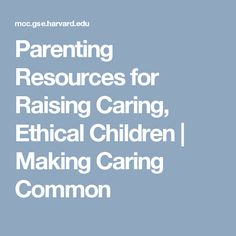 Parenting Resources for Raising Caring, Ethical Children   Making Caring Common