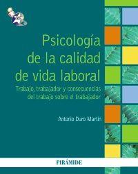 Psicología de la calidad de vida laboral : trabajo, trabajador y consecuencias del trabajo sobre el trabajador / Antonio Duro Martín