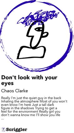 Don't look with your eyes by Chaos Clarke  https://scriggler.com/detailPost/story/50006 Really I'm just the quiet guy in the back  Inhaling the atmosphere Most of you won't even know I'm here Just a tall dark figure in the shadows Trying to get a feel for the environment Really girl you don't wanna know me I'll show you life ...