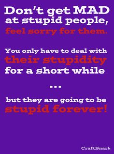 Don't get mad at stupid people...
