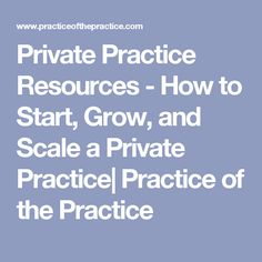 Private Practice Resources - How to Start, Grow, and Scale a Private Practice| Practice of the Practice