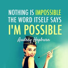 "Nothing is impossible. The world itself says ""I'm Possible."""