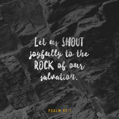 Come, let us sing to the Lord! Let us shout joyfully to the Rock of our salvation. Let us come to him with thanksgiving. Let us sing psalms of praise to him.