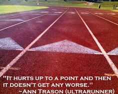"""It hurts up to a point and then it doesn't get any worse"" - Ann Trason (ultrarunner)"