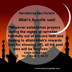 "Narrated by Abu Huraira: Allah's Apostle said: ""Whoever establishes prayers during the nights of ramadan faithfully out of sincere faith and hoping to attain Allah's rewards (not for showing off), all his past sins will be forgiven."" Sahih Al Bukhari, Vol 1, Book 2, No 37 http://www.eislamicquotes.com/hadith-ramadan/"