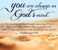~You are always on God's mind~ Psalm 139:17-18 How precious are Your thoughts about me, O God.  They cannot be numbered!  They outnumber the grains of sand!  And when I wake up, Your are still with me.