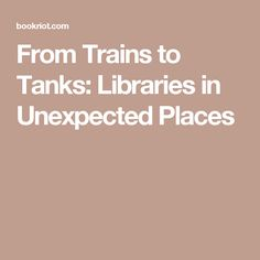 From Trains to Tanks: Libraries in Unexpected Places