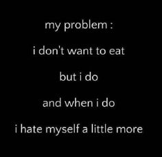 my problem: i don't want to eat but i do and when i do i hate myself a little more