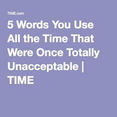 5 Words You Use All the Time That Were Once Totally Unacceptable   TIME