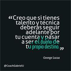 """""""Creo que si tienes talento y técnica deberías seguir adelante por tu cuenta y pasar a ser el dueño de tu propio destino"""". George Lucas"""